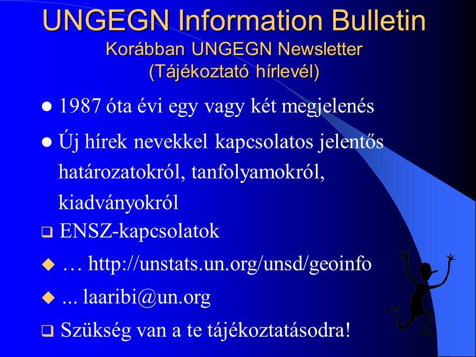 UNGEGN Information Bulletin Korábban UNGEGN Newsletter (Tájékoztató hírlevél) 1987 óta évi egy vagy két megjelenés Új hírek nevekkel kapcsolatos jelentős határozatokról, tanfolyamokról, kiadványokról  ENSZ-kapcsolatok u … http://unstats.un.org/unsd/geoinfo u...
