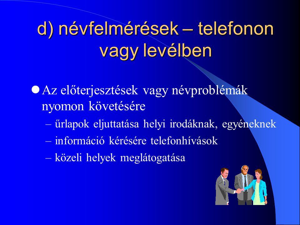 d) névfelmérések – telefonon vagy levélben Az előterjesztések vagy névproblémák nyomon követésére –űrlapok eljuttatása helyi irodáknak, egyéneknek –információ kérésére telefonhívások –közeli helyek meglátogatása