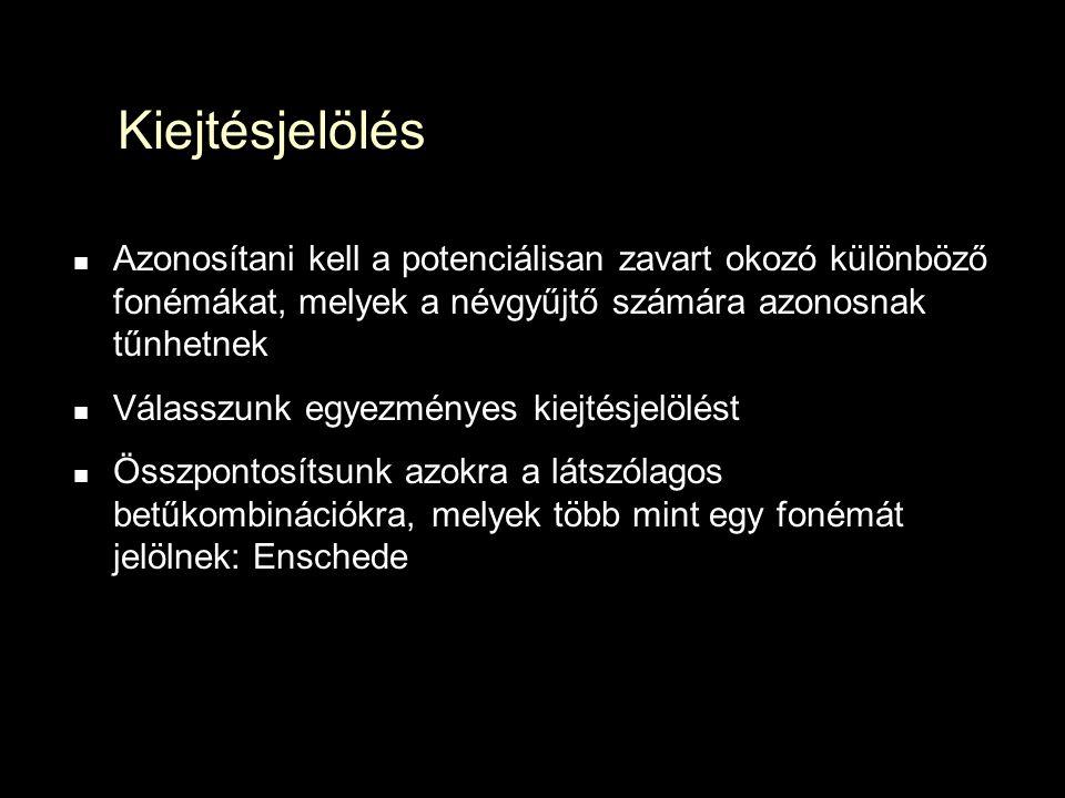 Kiejtésjelölés Azonosítani kell a potenciálisan zavart okozó különböző fonémákat, melyek a névgyűjtő számára azonosnak tűnhetnek Válasszunk egyezményes kiejtésjelölést Összpontosítsunk azokra a látszólagos betűkombinációkra, melyek több mint egy fonémát jelölnek: Enschede
