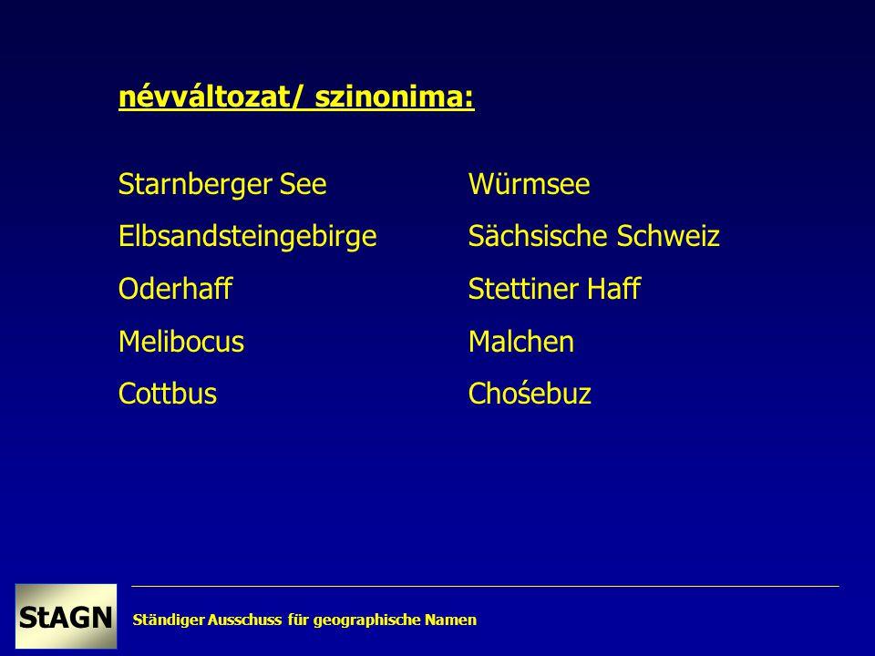 Ständiger Ausschuss für geographische Namen StAGN névváltozat/ szinonima: Starnberger SeeWürmsee ElbsandsteingebirgeSächsische Schweiz OderhaffStettiner Haff MelibocusMalchen CottbusChośebuz