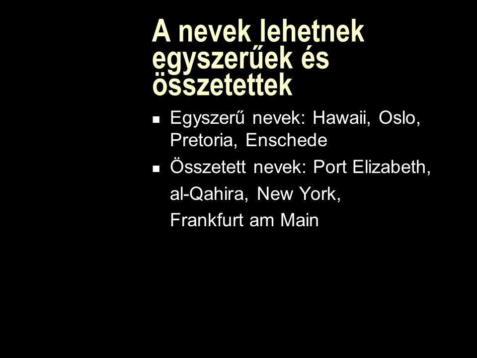 A nevek lehetnek egyszerűek és összetettek Egyszerű nevek: Hawaii, Oslo, Pretoria, Enschede Összetett nevek: Port Elizabeth, al-Qahira, New York, Frankfurt am Main