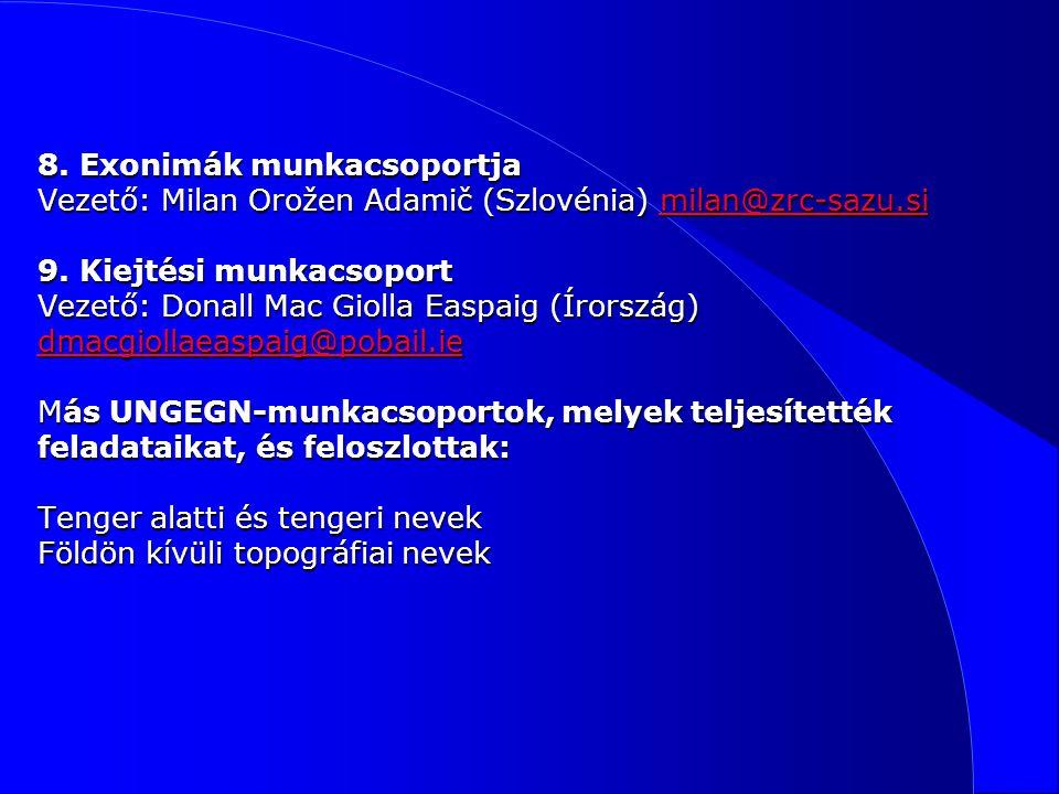 8. Exonimák munkacsoportja Vezető: Milan Orožen Adamič (Szlovénia) milan@zrc-sazu.si 9.