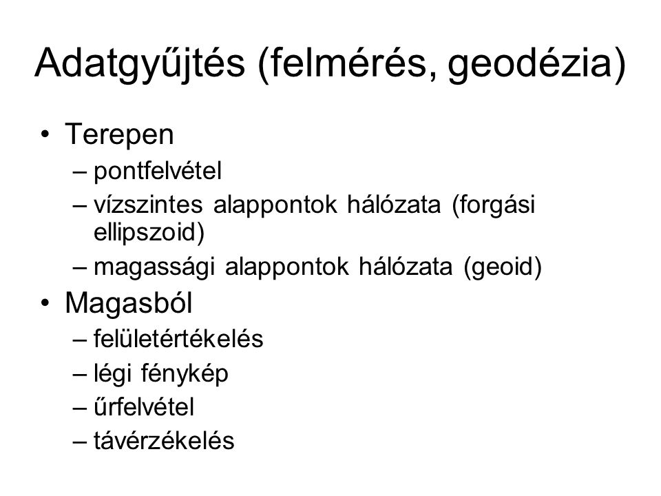 Adatgyűjtés (felmérés, geodézia) Terepen –pontfelvétel –vízszintes alappontok hálózata (forgási ellipszoid) –magassági alappontok hálózata (geoid) Mag