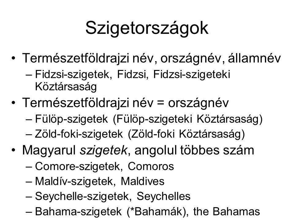 Szigetországok Természetföldrajzi név, országnév, államnév –Fidzsi-szigetek, Fidzsi, Fidzsi-szigeteki Köztársaság Természetföldrajzi név = országnév –Fülöp-szigetek (Fülöp-szigeteki Köztársaság) –Zöld-foki-szigetek (Zöld-foki Köztársaság) Magyarul szigetek, angolul többes szám –Comore-szigetek, Comoros –Maldív-szigetek, Maldives –Seychelle-szigetek, Seychelles –Bahama-szigetek (*Bahamák), the Bahamas