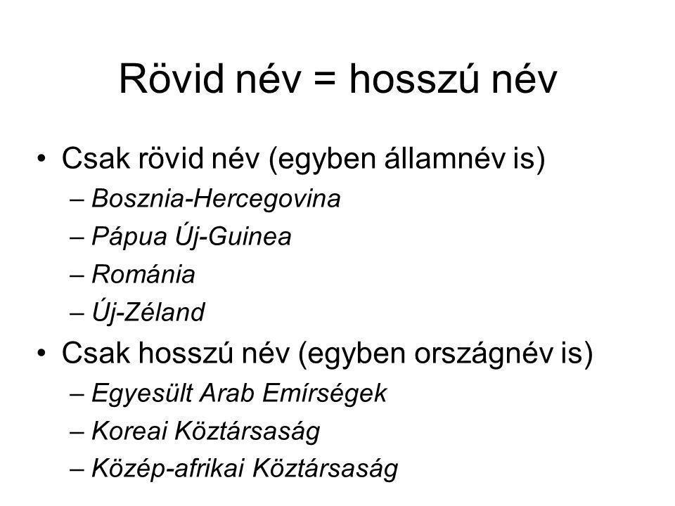 Rövid név = hosszú név Csak rövid név (egyben államnév is) –Bosznia-Hercegovina –Pápua Új-Guinea –Románia –Új-Zéland Csak hosszú név (egyben országnév is) –Egyesült Arab Emírségek –Koreai Köztársaság –Közép-afrikai Köztársaság
