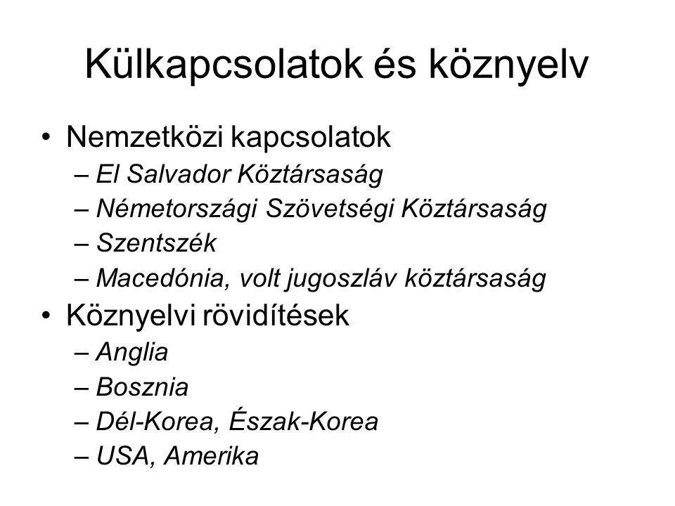 Külkapcsolatok és köznyelv Nemzetközi kapcsolatok –El Salvador Köztársaság –Németországi Szövetségi Köztársaság –Szentszék –Macedónia, volt jugoszláv köztársaság Köznyelvi rövidítések –Anglia –Bosznia –Dél-Korea, Észak-Korea –USA, Amerika
