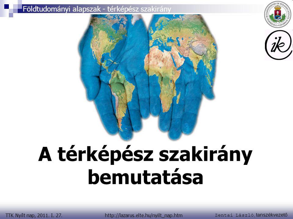 Zentai László, tanszékvezető TTK Nyílt nap, 2011. I. 27. Földtudományi alapszak - térképész szakirány http://lazarus.elte.hu/nyilt_nap.htm A térképész