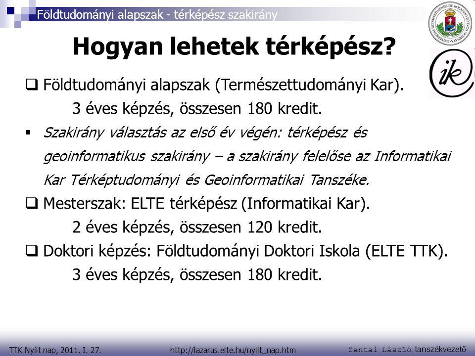 Zentai László, tanszékvezető TTK Nyílt nap, 2011. I. 27. Földtudományi alapszak - térképész szakirány http://lazarus.elte.hu/nyilt_nap.htm Hogyan lehe