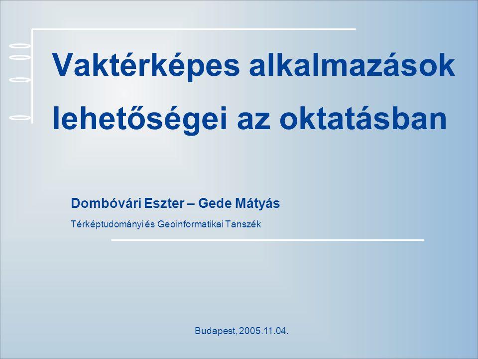 Vaktérképes alkalmazások lehetőségei az oktatásban Dombóvári Eszter – Gede Mátyás Térképtudományi és Geoinformatikai Tanszék Budapest, 2005.11.04.