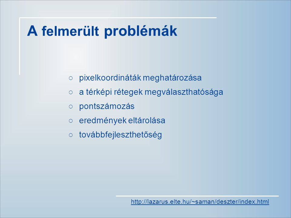 A felmerült problémák ○pixelkoordináták meghatározása ○a térképi rétegek megválaszthatósága ○pontszámozás ○eredmények eltárolása ○továbbfejleszthetőség http://lazarus.elte.hu/~saman/deszter/index.html
