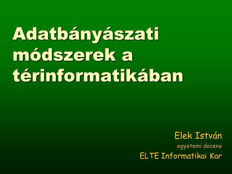 Adatbányászati módszerek a térinformatikában Elek István egyetemi docens ELTE Informatikai Kar