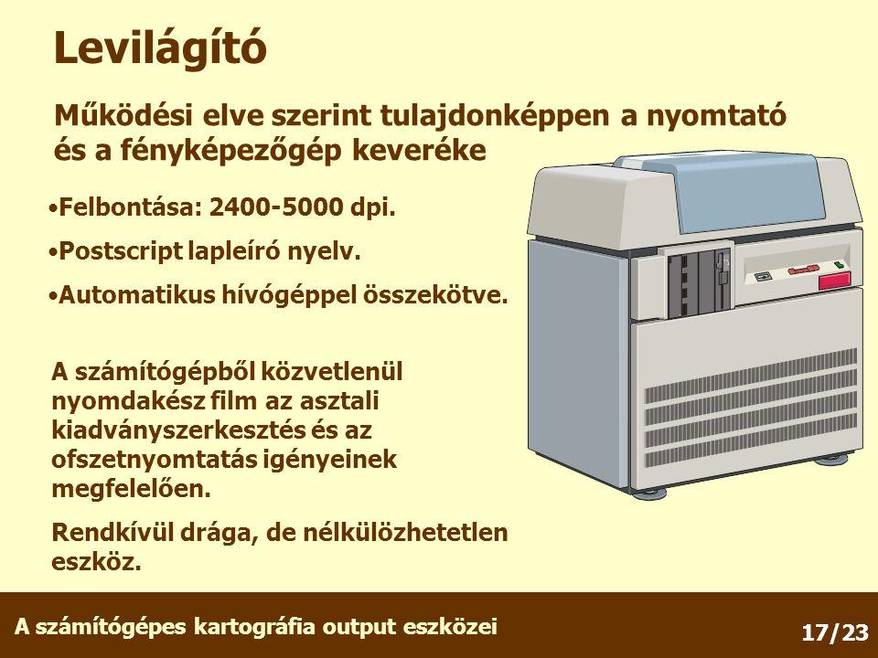A számítógépes kartográfia output eszközei 17/23 Levilágító Működési elve szerint tulajdonképpen a nyomtató és a fényképezőgép keveréke Felbontása: 24