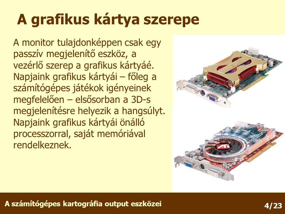 A számítógépes kartográfia output eszközei 4/23 A grafikus kártya szerepe A monitor tulajdonképpen csak egy passzív megjelenítő eszköz, a vezérlő szerep a grafikus kártyáé.