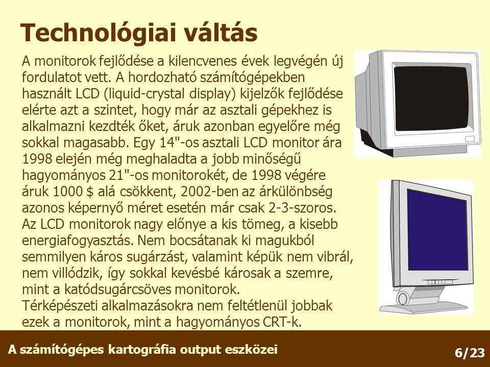 A számítógépes kartográfia output eszközei 6/23 Technológiai váltás A monitorok fejlődése a kilencvenes évek legvégén új fordulatot vett. A hordozható