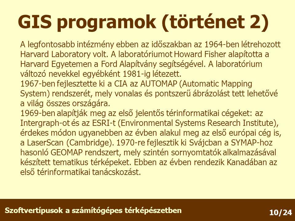 Szoftvertípusok a számítógépes térképészetben 10/24 GIS programok (történet 2) A legfontosabb intézmény ebben az időszakban az 1964-ben létrehozott Harvard Laboratory volt.
