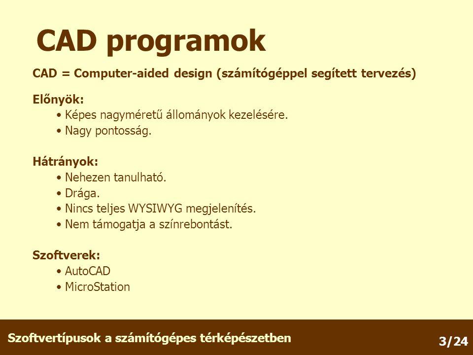 Szoftvertípusok a számítógépes térképészetben 3/24 CAD = Computer-aided design (számítógéppel segített tervezés) CAD programok Előnyök: Képes nagyméretű állományok kezelésére.