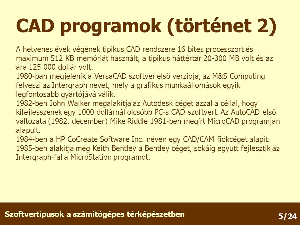 Szoftvertípusok a számítógépes térképészetben 5/24 CAD programok (történet 2) A hetvenes évek végének tipikus CAD rendszere 16 bites processzort és maximum 512 KB memóriát használt, a tipikus háttértár 20-300 MB volt és az ára 125 000 dollár volt.