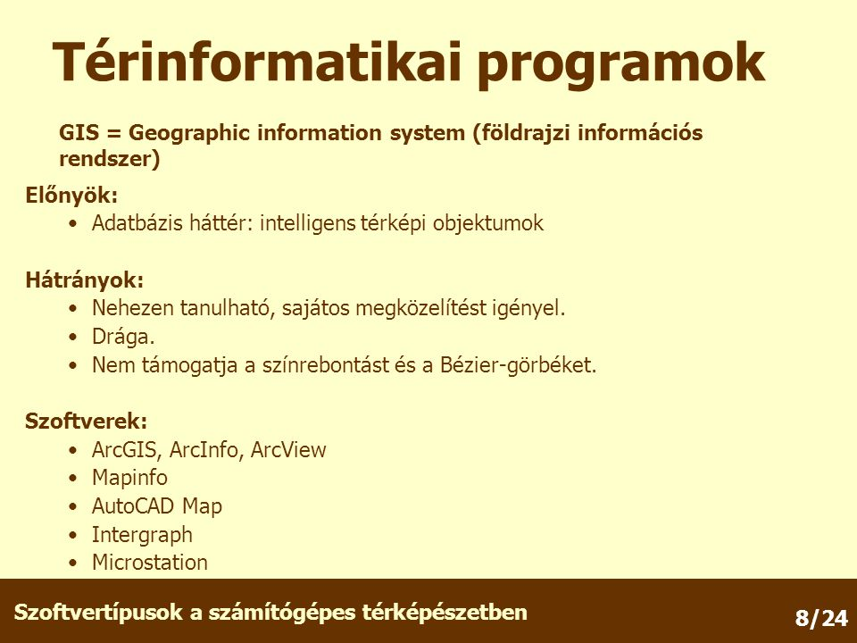 Szoftvertípusok a számítógépes térképészetben 8/24 Előnyök: Adatbázis háttér: intelligens térképi objektumok Hátrányok: Nehezen tanulható, sajátos megközelítést igényel.