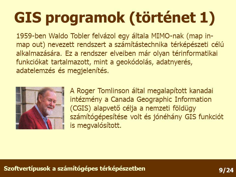 Szoftvertípusok a számítógépes térképészetben 9/24 GIS programok (történet 1) 1959-ben Waldo Tobler felvázol egy általa MIMO-nak (map in- map out) nevezett rendszert a számítástechnika térképészeti célú alkalmazására.