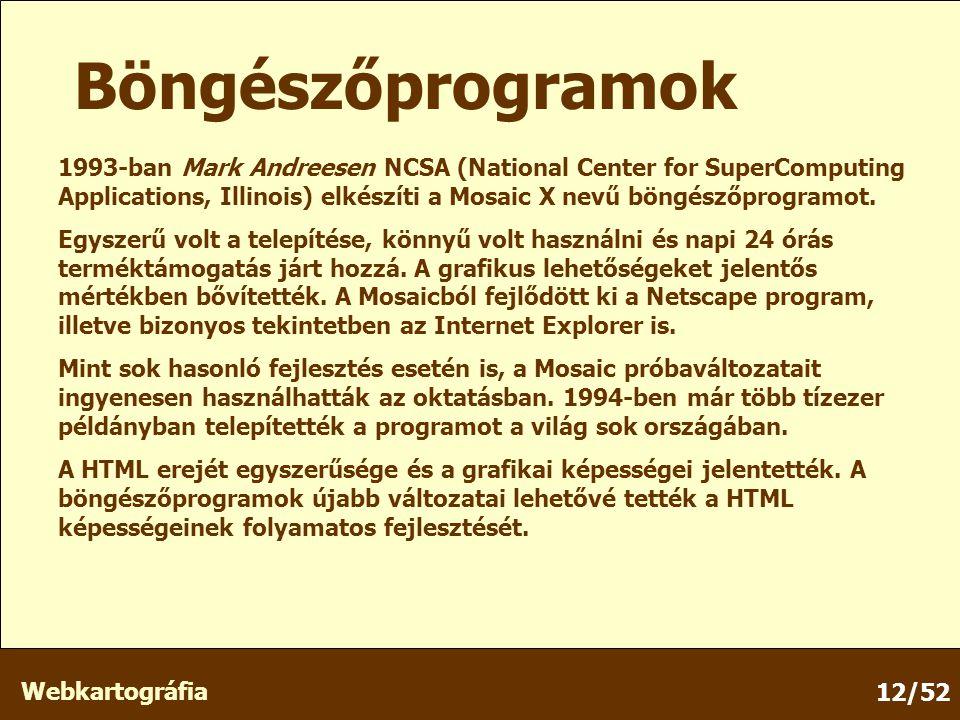 Webkartográfia 12/52 Böngészőprogramok 1993-ban Mark Andreesen NCSA (National Center for SuperComputing Applications, Illinois) elkészíti a Mosaic X nevű böngészőprogramot.