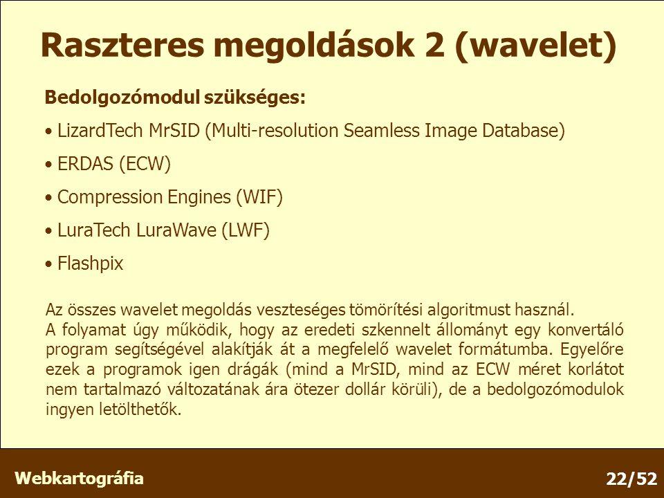 Webkartográfia 22/52 Raszteres megoldások 2 (wavelet) Bedolgozómodul szükséges: LizardTech MrSID (Multi-resolution Seamless Image Database) ERDAS (ECW) Compression Engines (WIF) LuraTech LuraWave (LWF) Flashpix Az összes wavelet megoldás veszteséges tömörítési algoritmust használ.