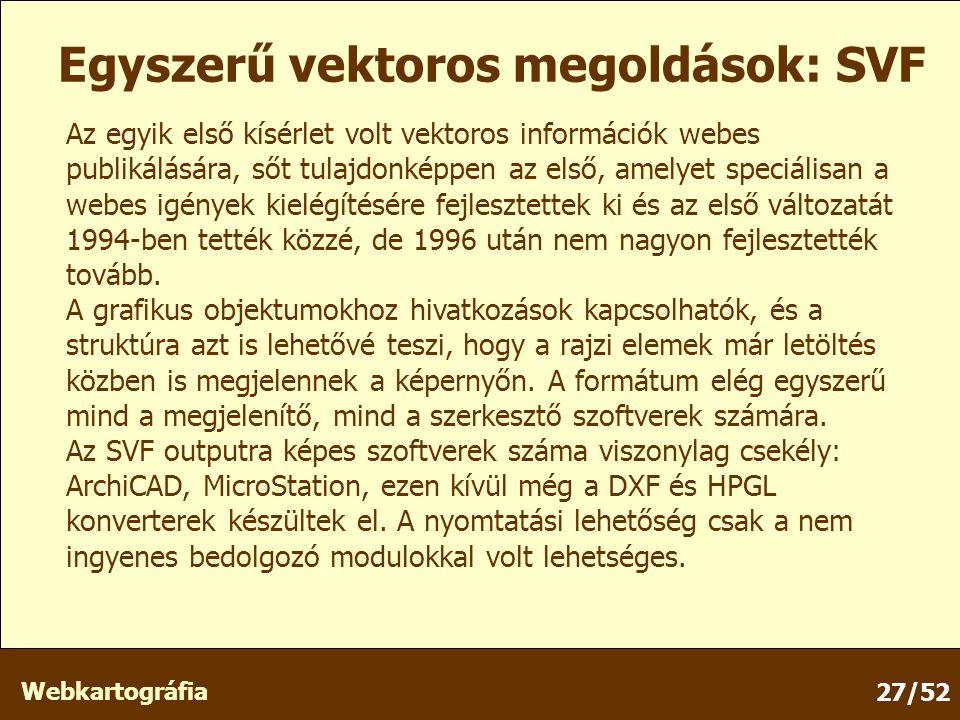 Webkartográfia 27/52 Egyszerű vektoros megoldások: SVF Az egyik első kísérlet volt vektoros információk webes publikálására, sőt tulajdonképpen az első, amelyet speciálisan a webes igények kielégítésére fejlesztettek ki és az első változatát 1994-ben tették közzé, de 1996 után nem nagyon fejlesztették tovább.