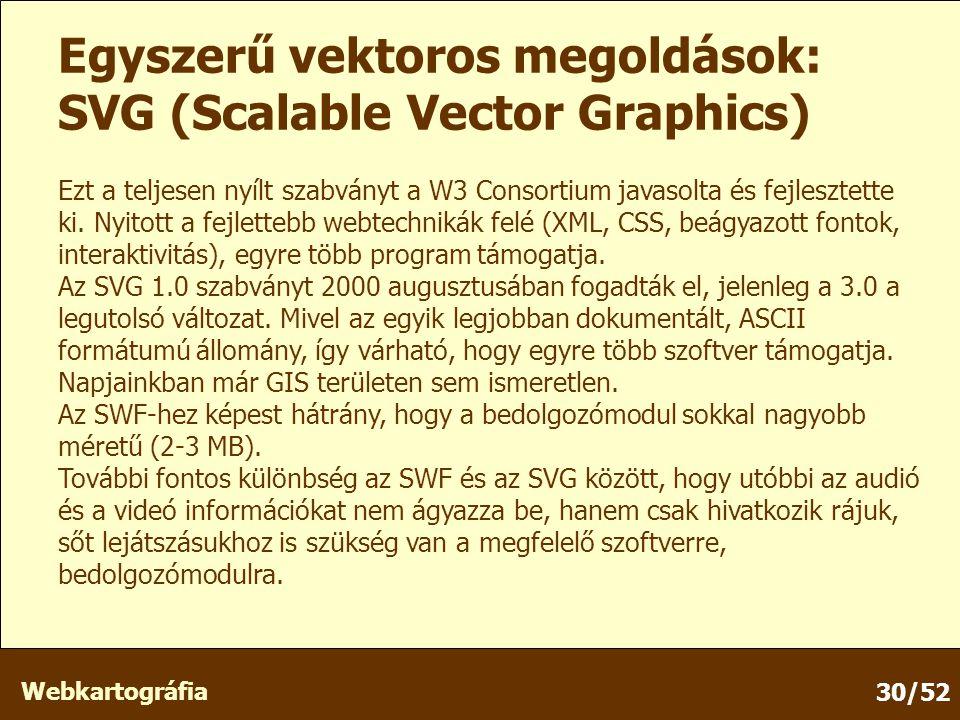 Webkartográfia 30/52 Egyszerű vektoros megoldások: SVG (Scalable Vector Graphics) Ezt a teljesen nyílt szabványt a W3 Consortium javasolta és fejlesztette ki.