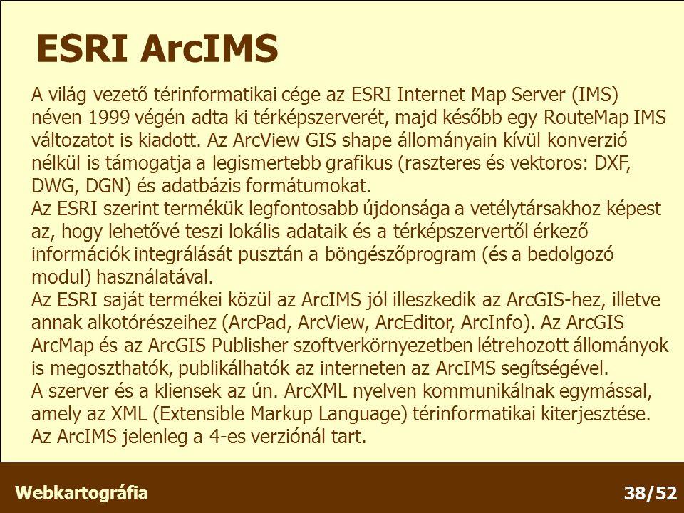 Webkartográfia 38/52 ESRI ArcIMS A világ vezető térinformatikai cége az ESRI Internet Map Server (IMS) néven 1999 végén adta ki térképszerverét, majd később egy RouteMap IMS változatot is kiadott.