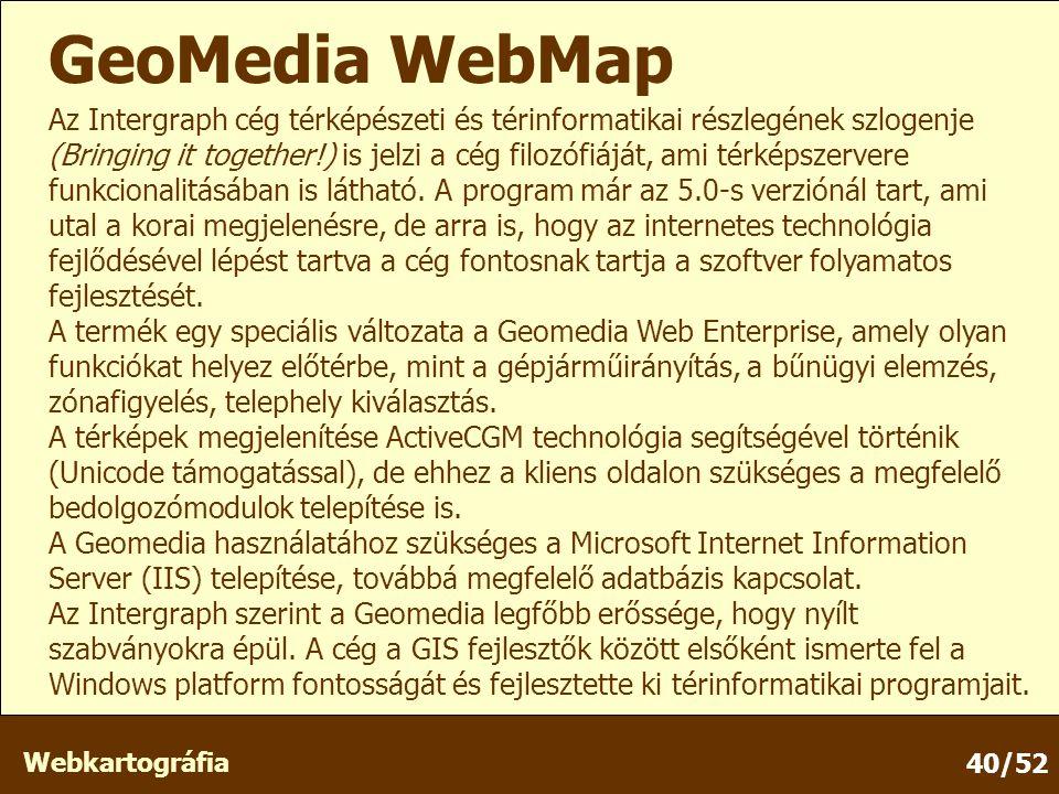 Webkartográfia 40/52 GeoMedia WebMap Az Intergraph cég térképészeti és térinformatikai részlegének szlogenje (Bringing it together!) is jelzi a cég filozófiáját, ami térképszervere funkcionalitásában is látható.