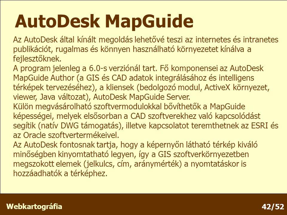 Webkartográfia 42/52 AutoDesk MapGuide Az AutoDesk által kínált megoldás lehetővé teszi az internetes és intranetes publikációt, rugalmas és könnyen használható környezetet kínálva a fejlesztőknek.