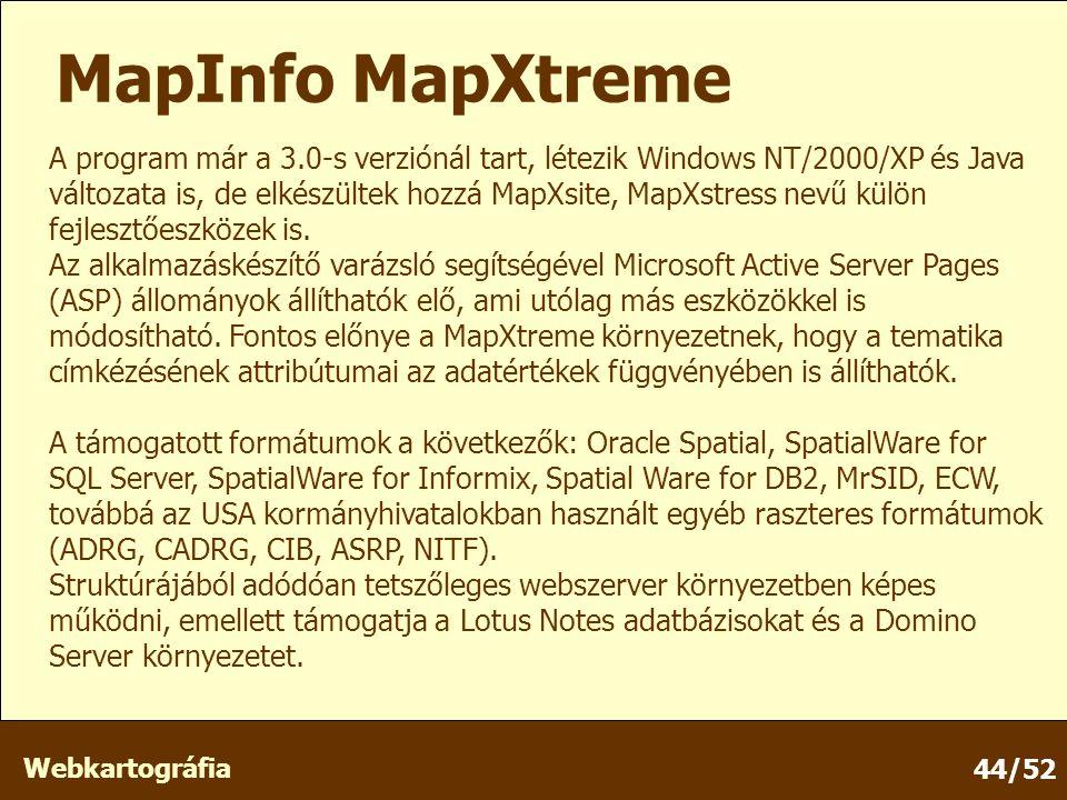 Webkartográfia 44/52 MapInfo MapXtreme A program már a 3.0-s verziónál tart, létezik Windows NT/2000/XP és Java változata is, de elkészültek hozzá MapXsite, MapXstress nevű külön fejlesztőeszközek is.