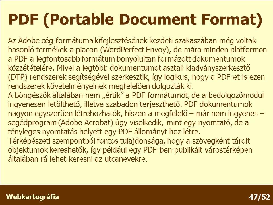 Webkartográfia 47/52 PDF (Portable Document Format) Az Adobe cég formátuma kifejlesztésének kezdeti szakaszában még voltak hasonló termékek a piacon (WordPerfect Envoy), de mára minden platformon a PDF a legfontosabb formátum bonyolultan formázott dokumentumok közzétételére.