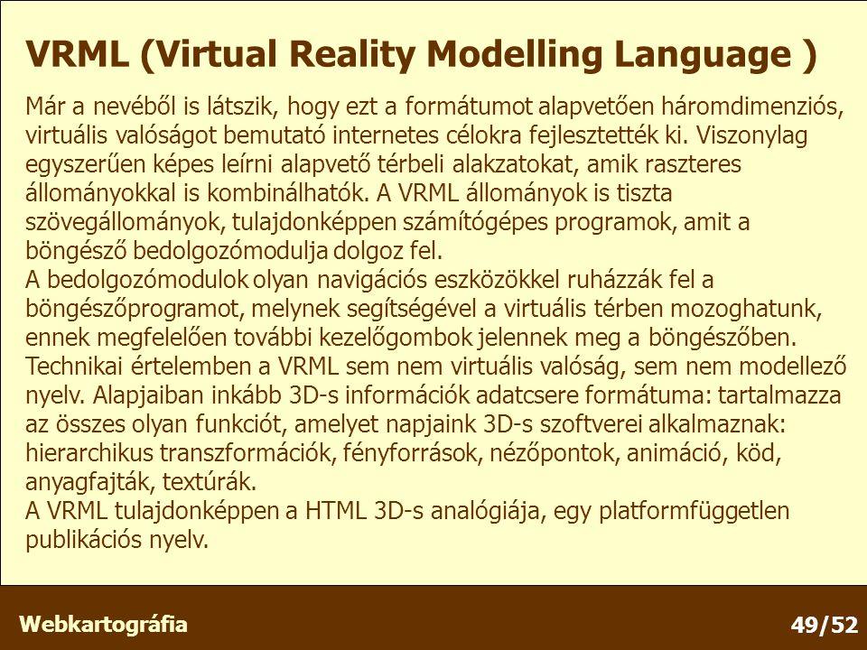 Webkartográfia 49/52 VRML (Virtual Reality Modelling Language ) Már a nevéből is látszik, hogy ezt a formátumot alapvetően háromdimenziós, virtuális valóságot bemutató internetes célokra fejlesztették ki.