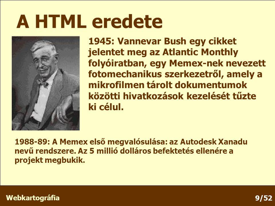 Webkartográfia 9/52 A HTML eredete 1945: Vannevar Bush egy cikket jelentet meg az Atlantic Monthly folyóiratban, egy Memex-nek nevezett fotomechanikus szerkezetről, amely a mikrofilmen tárolt dokumentumok közötti hivatkozások kezelését tűzte ki célul.