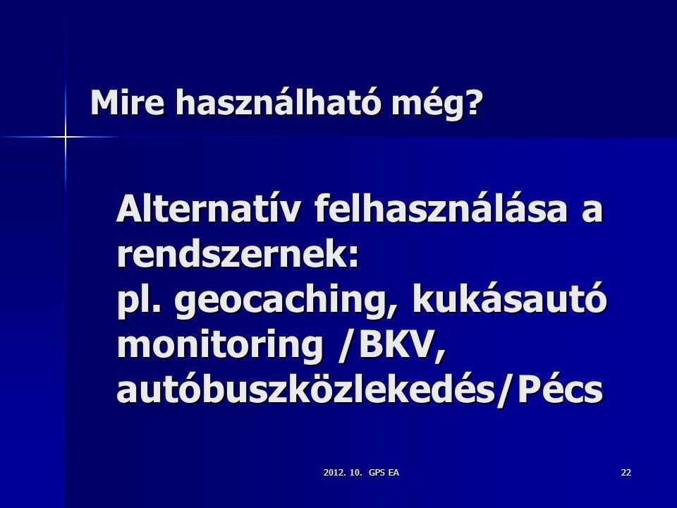 2012. 10. GPS EA22 Alternatív felhasználása a rendszernek: pl. geocaching, kukásautó monitoring /BKV, autóbuszközlekedés/Pécs Mire használható még?