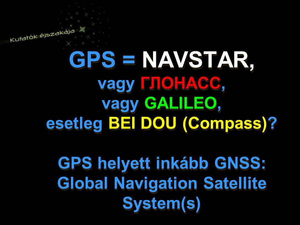 GPS = NAVSTAR, vagy ГЛОНАСС, vagy GALILEO, esetleg BEI DOU (Compass).