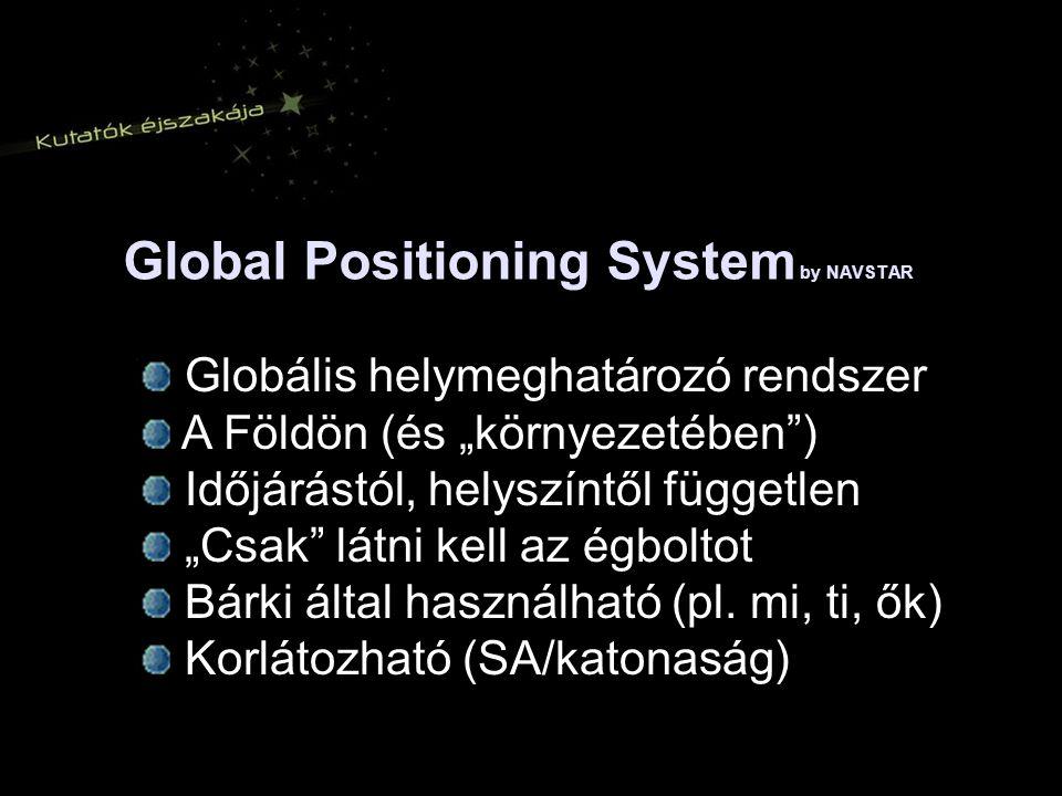 """Global Positioning System by NAVSTAR Globális helymeghatározó rendszer A Földön (és """"környezetében ) Időjárástól, helyszíntől független """"Csak látni kell az égboltot Bárki által használható (pl."""