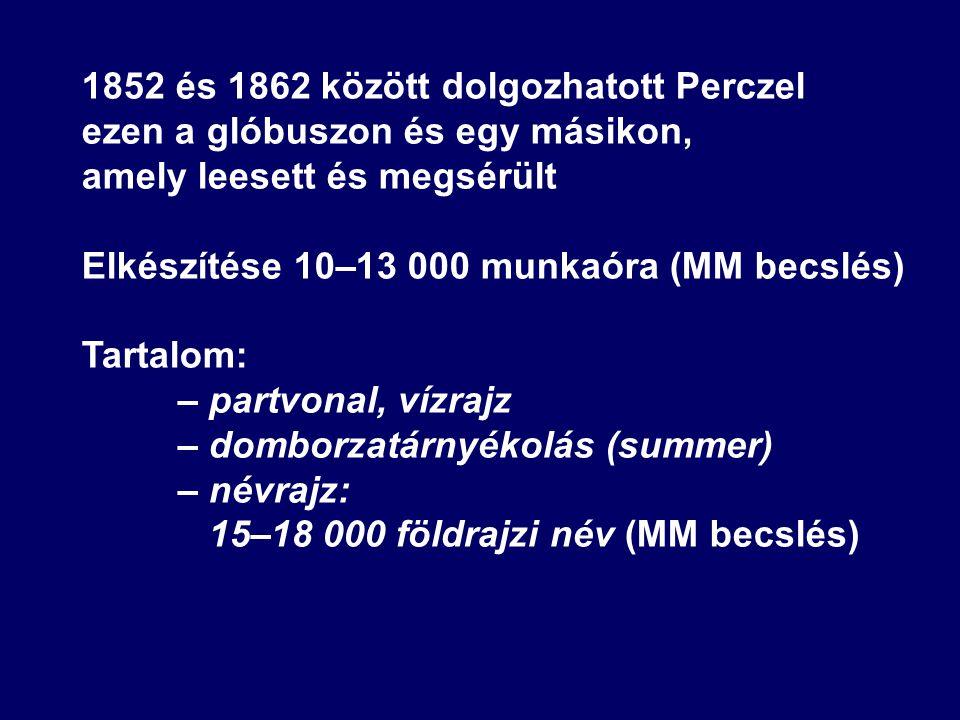 1852 és 1862 között dolgozhatott Perczel ezen a glóbuszon és egy másikon, amely leesett és megsérült Elkészítése 10–13 000 munkaóra (MM becslés) Tartalom: – partvonal, vízrajz – domborzatárnyékolás (summer) – névrajz: 15–18 000 földrajzi név (MM becslés)