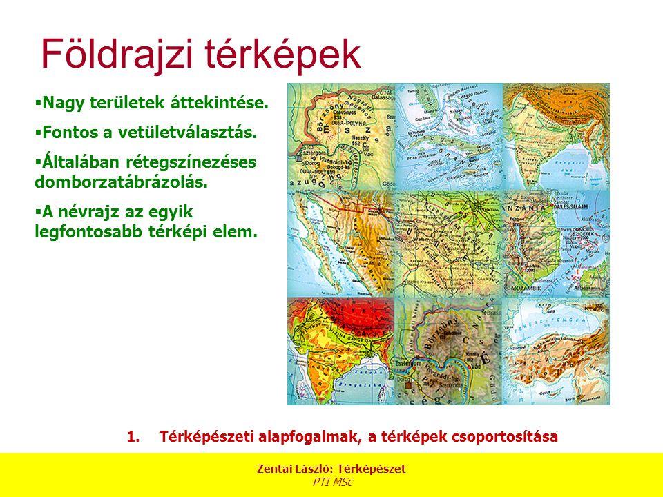Zentai László: Térképészet PTI MSc 1.Térképészeti alapfogalmak, a térképek csoportosítása Földrajzi térképek  Nagy területek áttekintése.  Fontos a