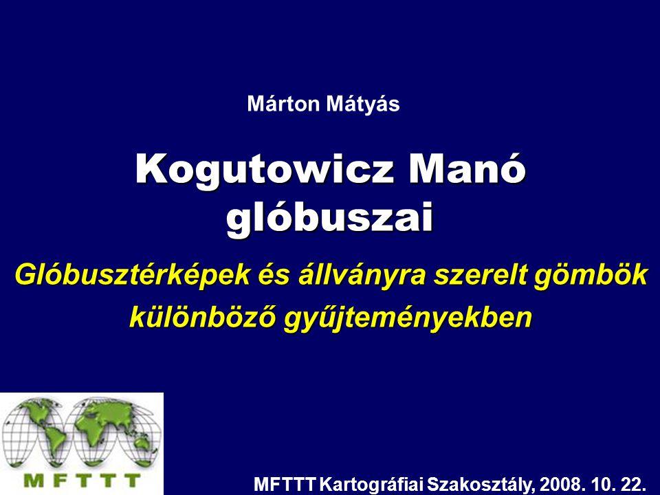 Kogutowicz Manó glóbuszai Glóbusztérképek és állványra szerelt gömbök különböző gyűjteményekben Márton Mátyás MFTTT Kartográfiai Szakosztály, 2008. 10