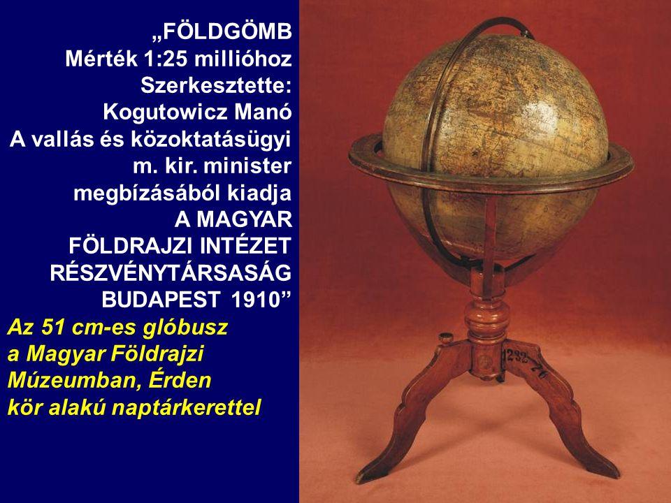 """""""FÖLDGÖMB Mérték 1:25 millióhoz Szerkesztette: Kogutowicz Manó A vallás és közoktatásügyi m. kir. minister megbízásából kiadja A MAGYAR FÖLDRAJZI INTÉ"""