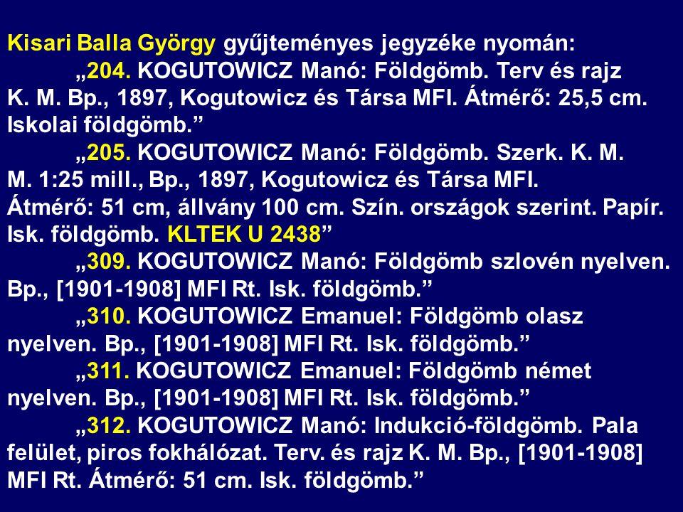 """Kisari Balla György gyűjteményes jegyzéke nyomán: """"204. KOGUTOWICZ Manó: Földgömb. Terv és rajz K. M. Bp., 1897, Kogutowicz és Társa MFI. Átmérő: 25,5"""