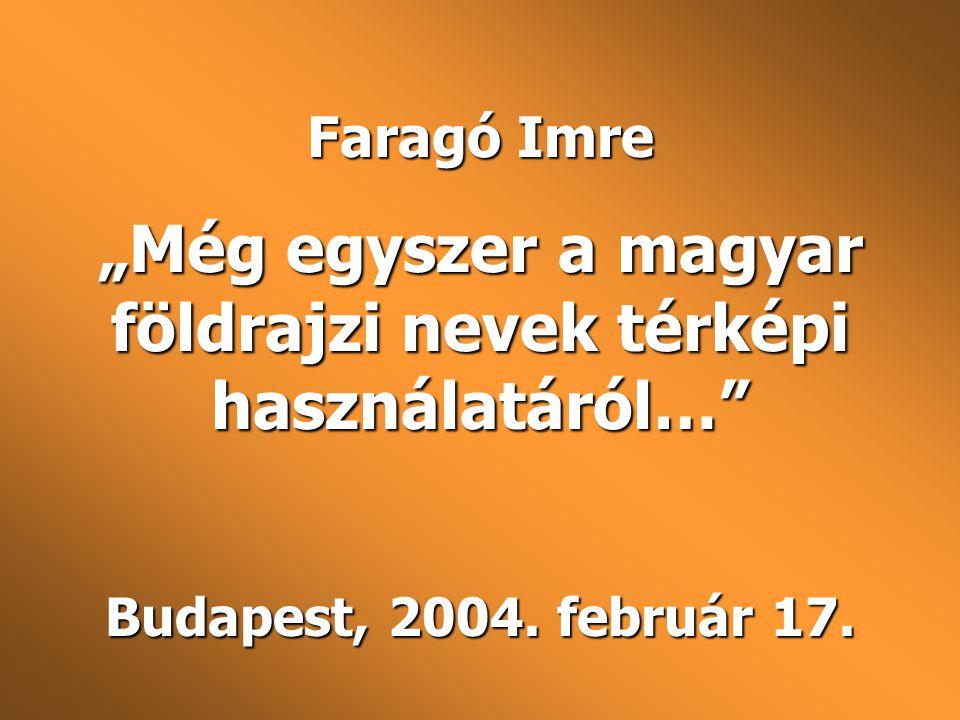 """Faragó Imre """"Még egyszer a magyar földrajzi nevek térképi használatáról…"""" Budapest, 2004. február 17."""