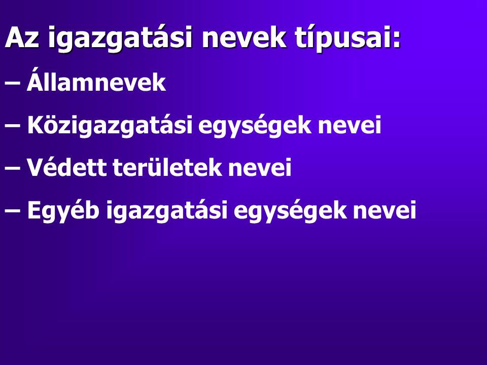 Az igazgatási nevek típusai: – Államnevek – Közigazgatási egységek nevei – Védett területek nevei – Egyéb igazgatási egységek nevei