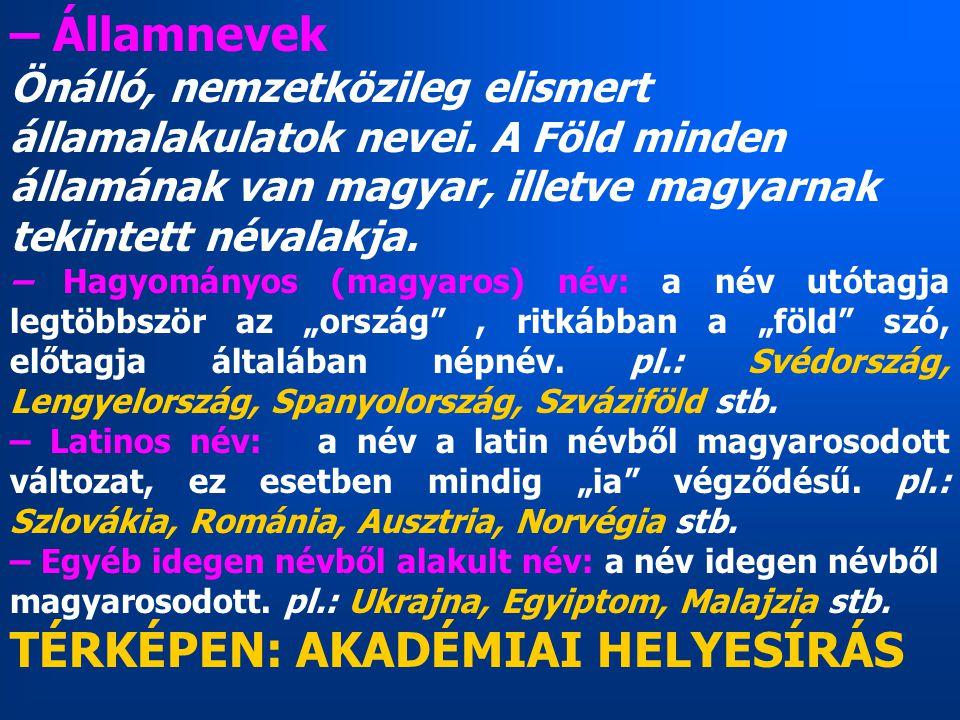 – Államnevek Önálló, nemzetközileg elismert államalakulatok nevei. A Föld minden államának van magyar, illetve magyarnak tekintett névalakja. – Hagyom
