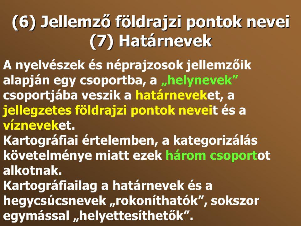"""(6) Jellemző földrajzi pontok nevei (7) Határnevek A nyelvészek és néprajzosok jellemzőik alapján egy csoportba, a """"helynevek"""" csoportjába veszik a ha"""