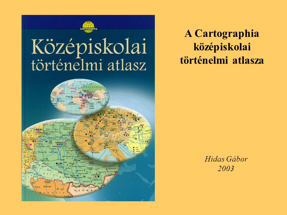 A Cartographia középiskolai történelmi atlasza Hidas Gábor 2003