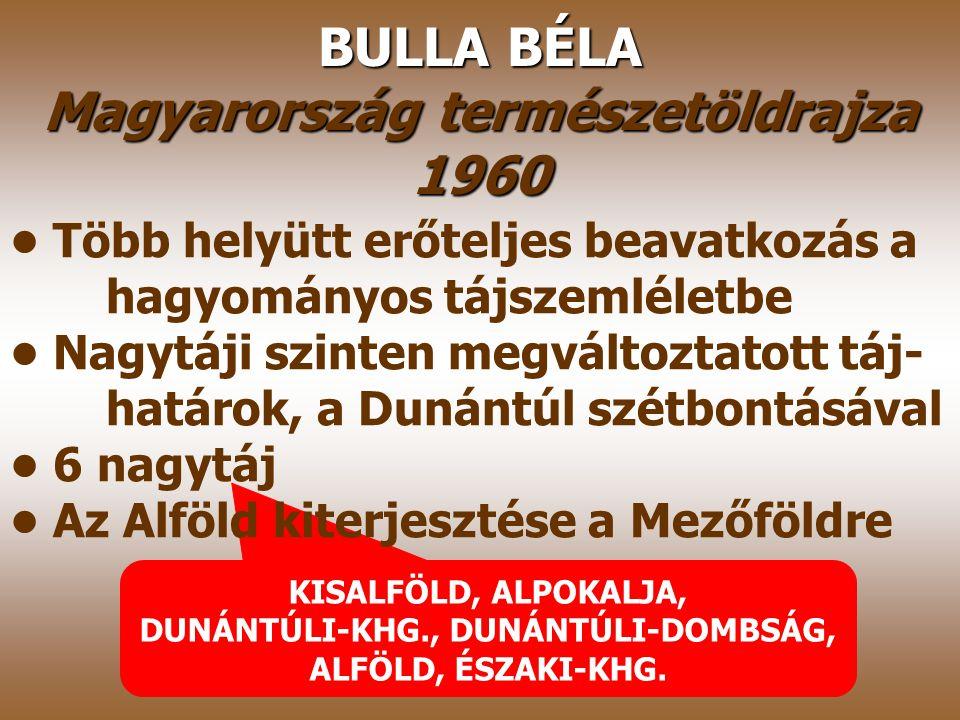 PÉCSI MÁRTON–SÁRFALVI BÉLA Magyarország földrajza 1960 Átdolgozott beosztás, államközpontú- ság a trianoni határokkal 4 nagytáj A Bulla–Mendöl-féle tá