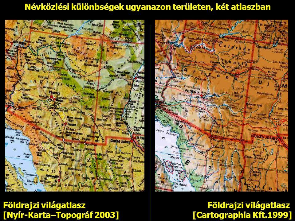 Földrajzi világatlasz [Cartographia Kft.1999] Földrajzi világatlasz [Nyír-Karta–Topográf 2003] Névközlési különbségek ugyanazon területen, két atlaszb