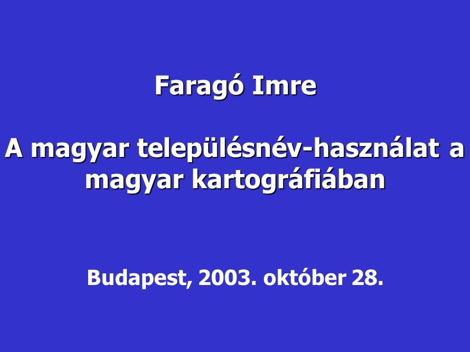 Faragó Imre A magyar településnév-használat a magyar kartográfiában Budapest, 2003. október 28.